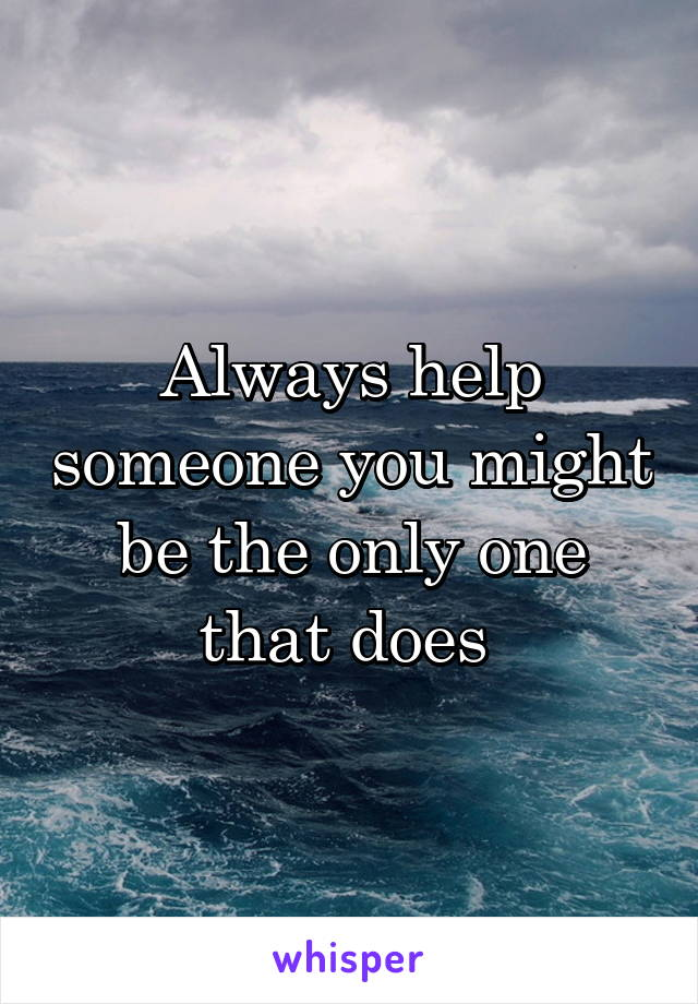 Always help someone you might be the only one that does