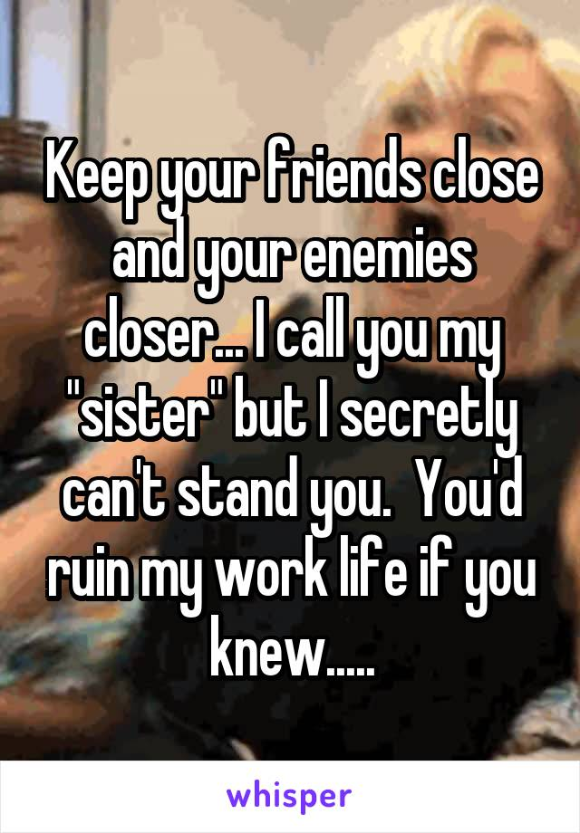 "Keep your friends close and your enemies closer... I call you my ""sister"" but I secretly can't stand you.  You'd ruin my work life if you knew....."