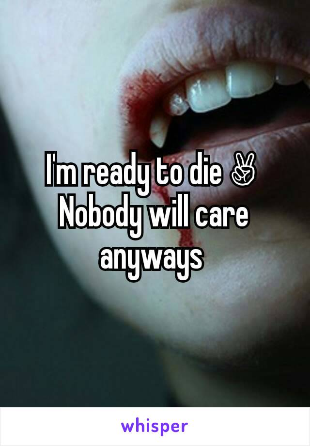 I'm ready to die ✌  Nobody will care anyways