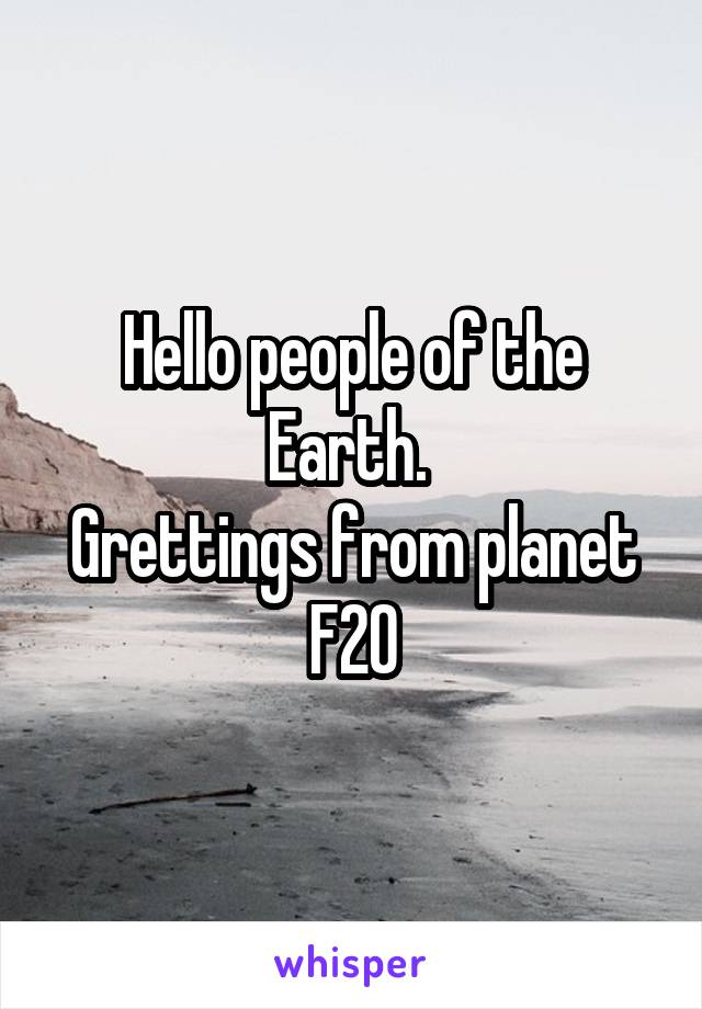 Hello people of the Earth.  Grettings from planet F20