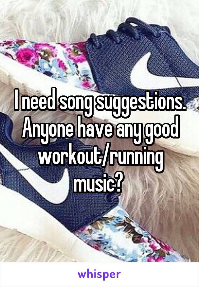I need song suggestions. Anyone have any good workout/running music?