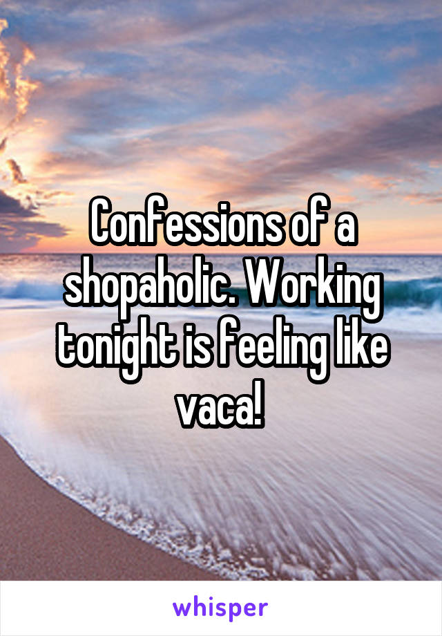 Confessions of a shopaholic. Working tonight is feeling like vaca!