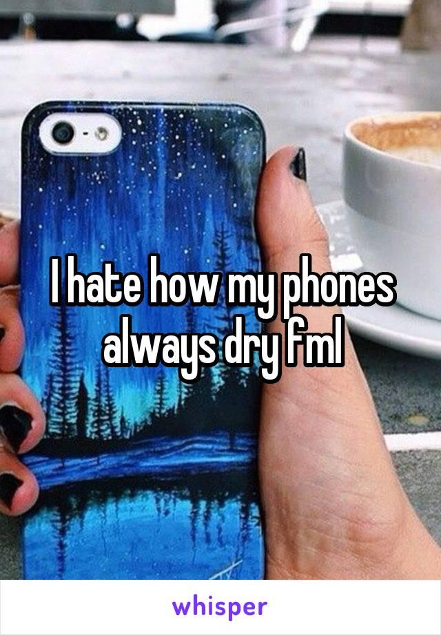 I hate how my phones always dry fml