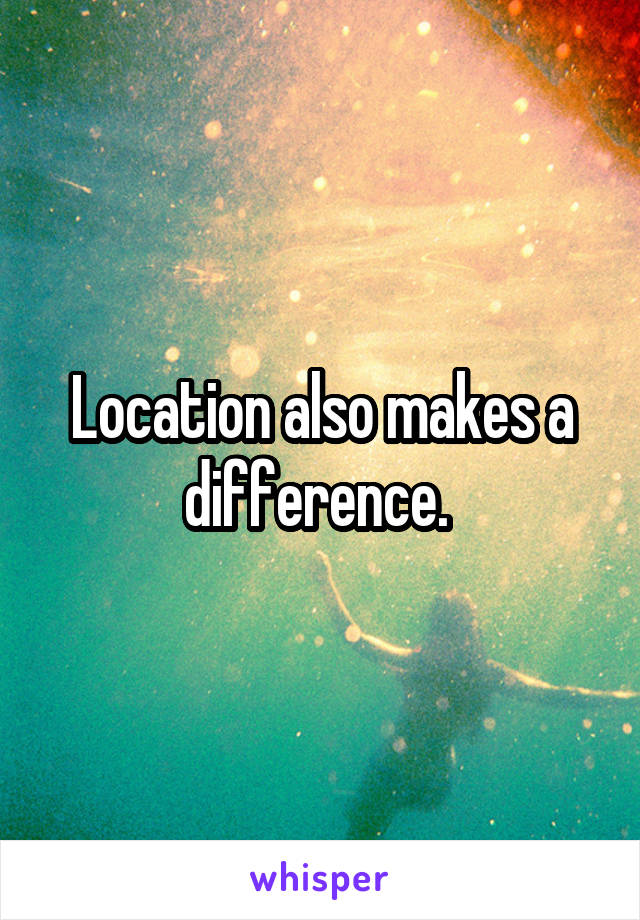 Location also makes a difference.