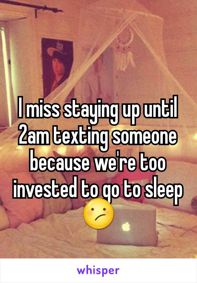 I miss staying up until 2am texting someone because we're too invested to go to sleep😕