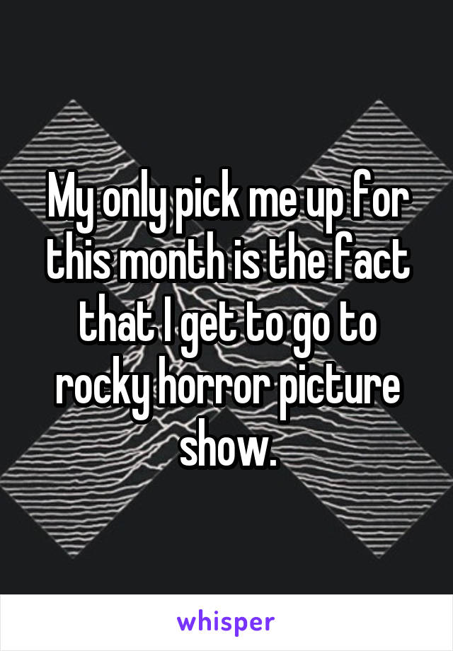My only pick me up for this month is the fact that I get to go to rocky horror picture show.