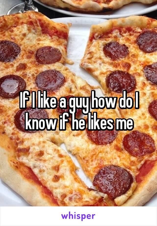 If I like a guy how do I know if he likes me