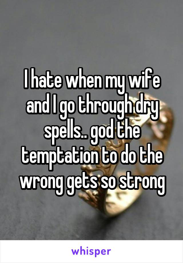 I hate when my wife and I go through dry spells.. god the temptation to do the wrong gets so strong