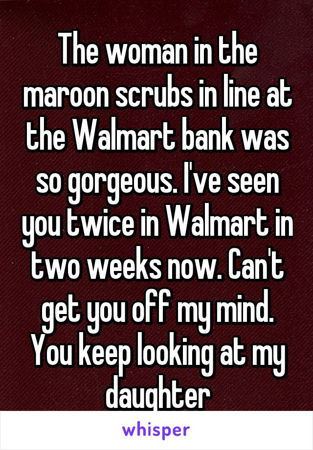 The woman in the maroon scrubs in line at the Walmart bank was so gorgeous. I've seen you twice in Walmart in two weeks now. Can't get you off my mind. You keep looking at my daughter