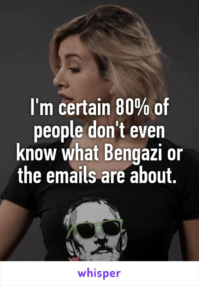 I'm certain 80% of people don't even know what Bengazi or the emails are about.