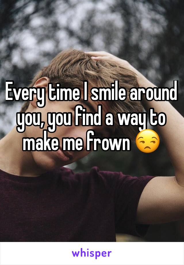 Every time I smile around you, you find a way to make me frown 😒
