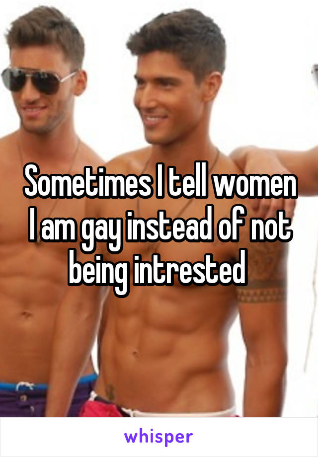 Sometimes I tell women I am gay instead of not being intrested