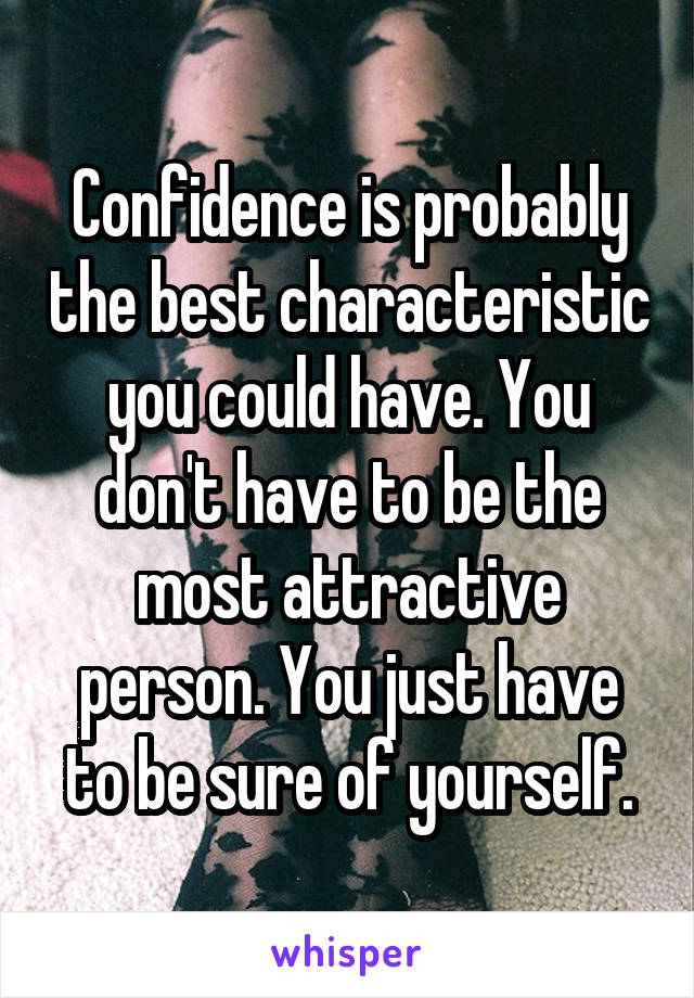 Confidence is probably the best characteristic you could have. You don't have to be the most attractive person. You just have to be sure of yourself.