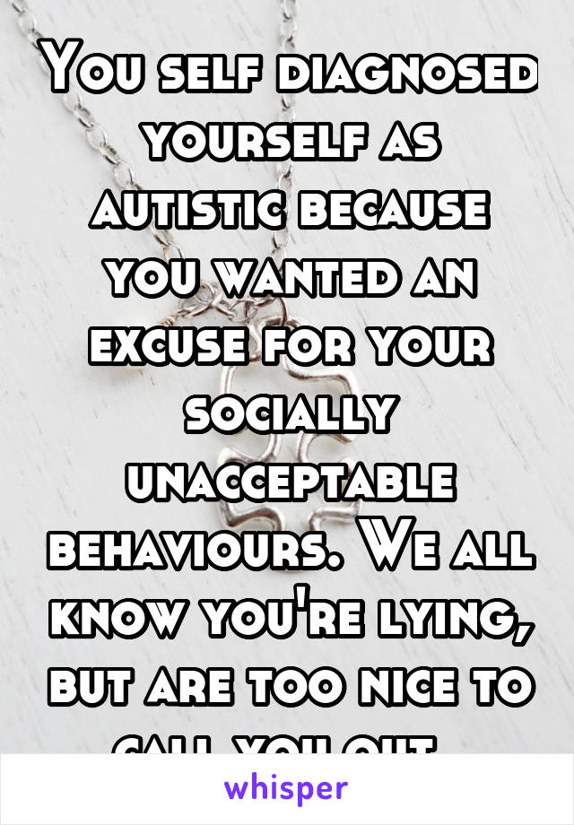 You self diagnosed yourself as autistic because you wanted an excuse for your socially unacceptable behaviours. We all know you're lying, but are too nice to call you out.