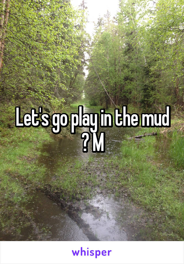 Let's go play in the mud ? M