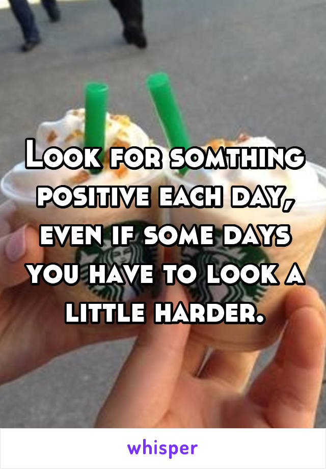 Look for somthing positive each day, even if some days you have to look a little harder.