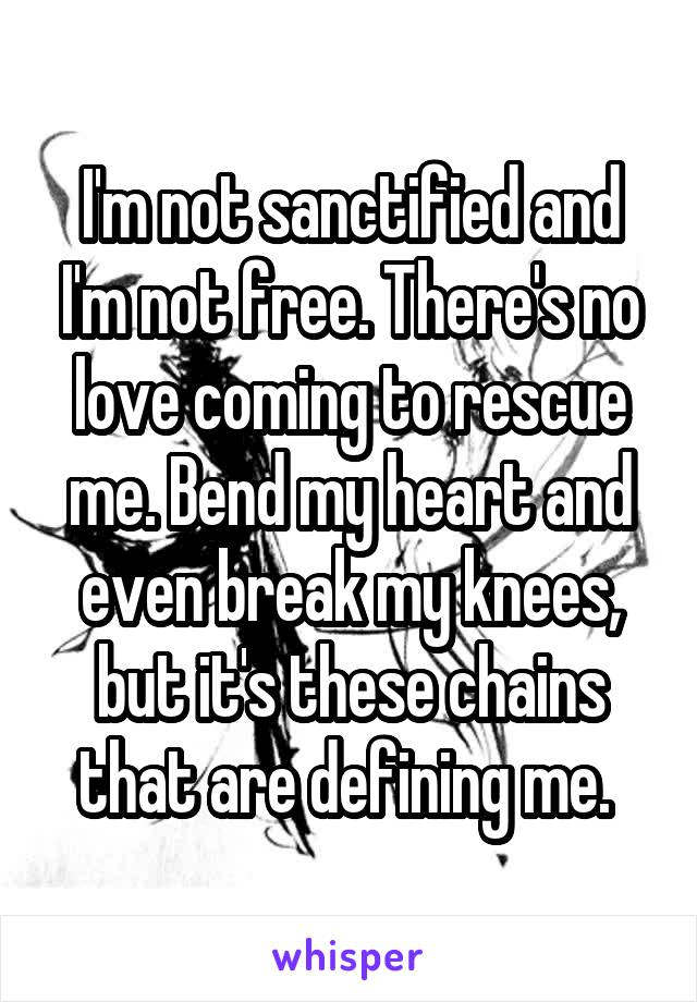 I'm not sanctified and I'm not free. There's no love coming to rescue me. Bend my heart and even break my knees, but it's these chains that are defining me.
