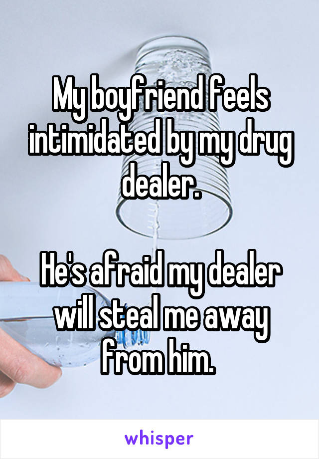 My boyfriend feels intimidated by my drug dealer.  He's afraid my dealer will steal me away from him.