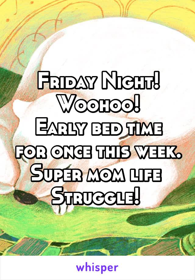 Friday Night! Woohoo! Early bed time for once this week. Super mom life  Struggle!