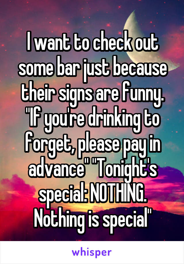 "I want to check out some bar just because their signs are funny. ""If you're drinking to forget, please pay in advance"" ""Tonight's special: NOTHING. Nothing is special"""