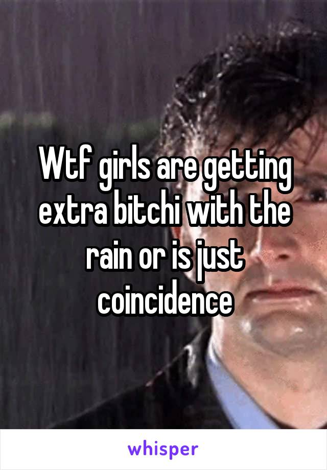 Wtf girls are getting extra bitchi with the rain or is just coincidence