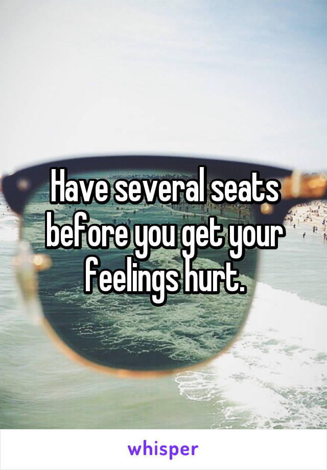 Have several seats before you get your feelings hurt.