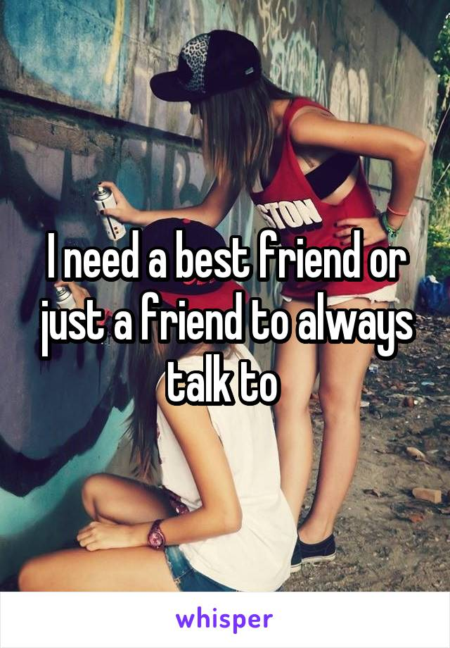 I need a best friend or just a friend to always talk to