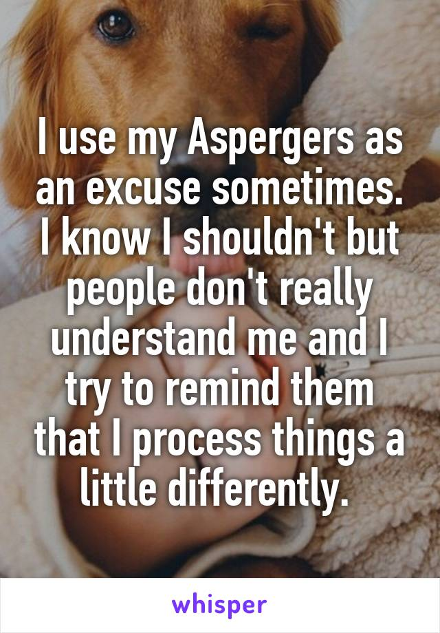 I use my Aspergers as an excuse sometimes. I know I shouldn't but people don't really understand me and I try to remind them that I process things a little differently.