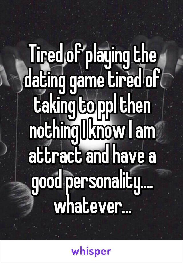 Tired of playing the dating game tired of taking to ppl then nothing I know I am attract and have a good personality.... whatever...