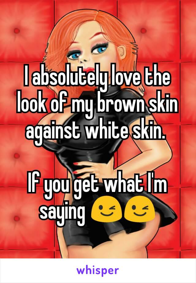 I absolutely love the look of my brown skin against white skin.   If you get what I'm saying 😉😉