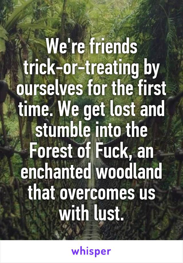 We're friends trick-or-treating by ourselves for the first time. We get lost and stumble into the Forest of Fuck, an enchanted woodland that overcomes us with lust.