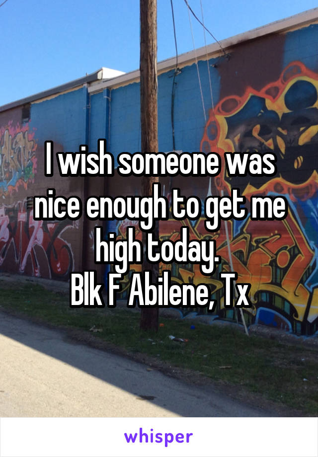 I wish someone was nice enough to get me high today.  Blk F Abilene, Tx