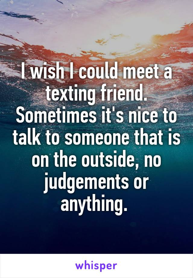 I wish I could meet a texting friend. Sometimes it's nice to talk to someone that is on the outside, no judgements or anything.