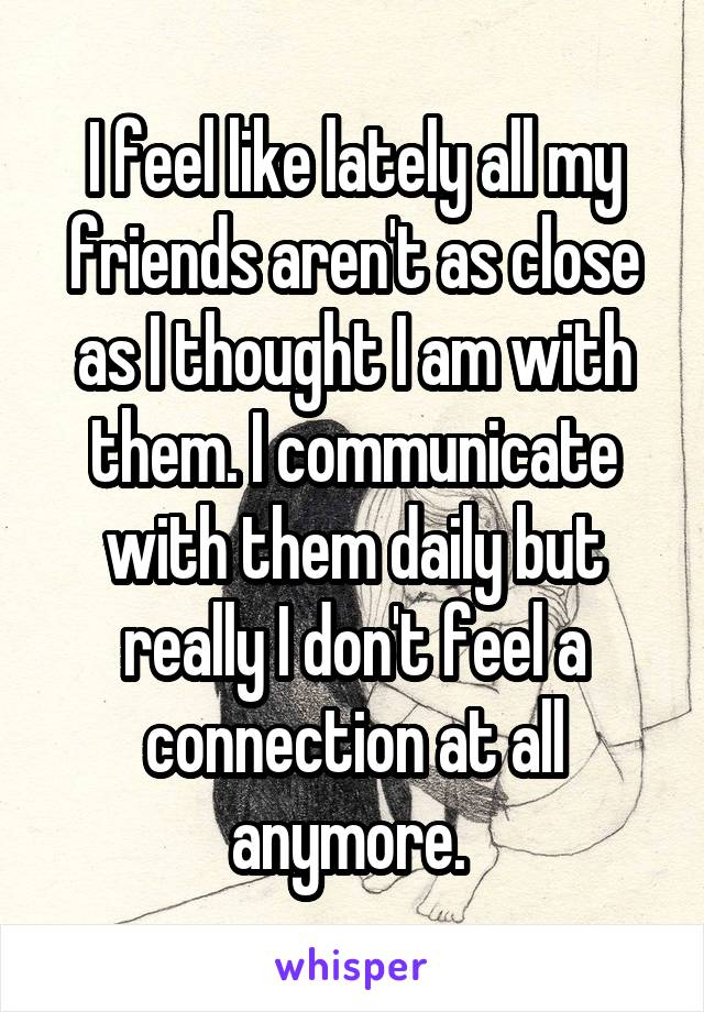 I feel like lately all my friends aren't as close as I thought I am with them. I communicate with them daily but really I don't feel a connection at all anymore.