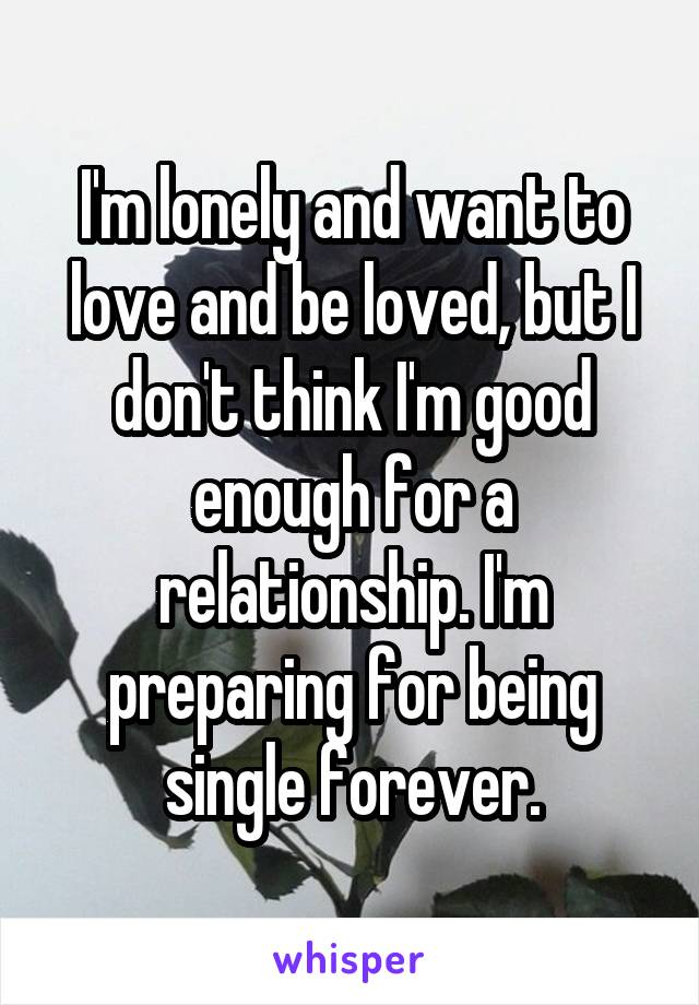 I'm lonely and want to love and be loved, but I don't think I'm good enough for a relationship. I'm preparing for being single forever.