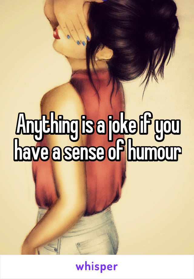Anything is a joke if you have a sense of humour