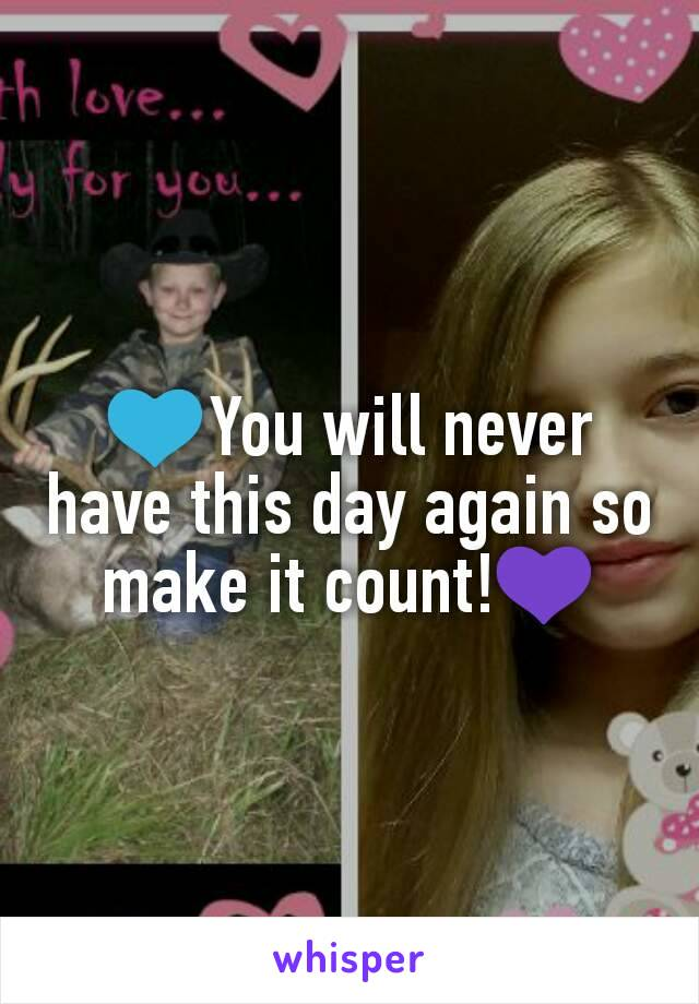 💙You will never have this day again so make it count!💜