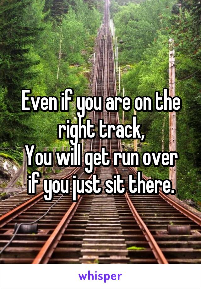Even if you are on the right track, You will get run over if you just sit there.