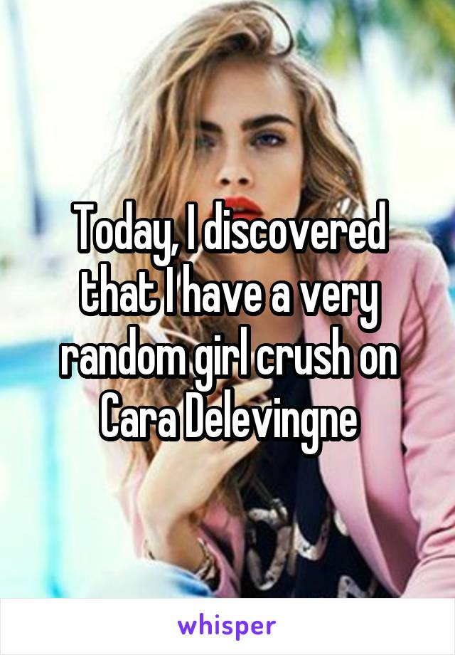 Today, I discovered that I have a very random girl crush on Cara Delevingne