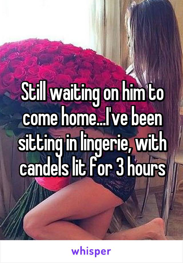 Still waiting on him to come home...I've been sitting in lingerie, with candels lit for 3 hours