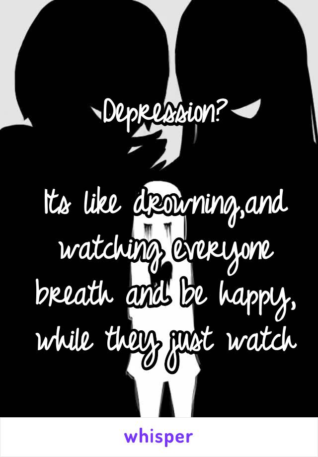 Depression?  Its like drowning,and watching everyone breath and be happy, while they just watch