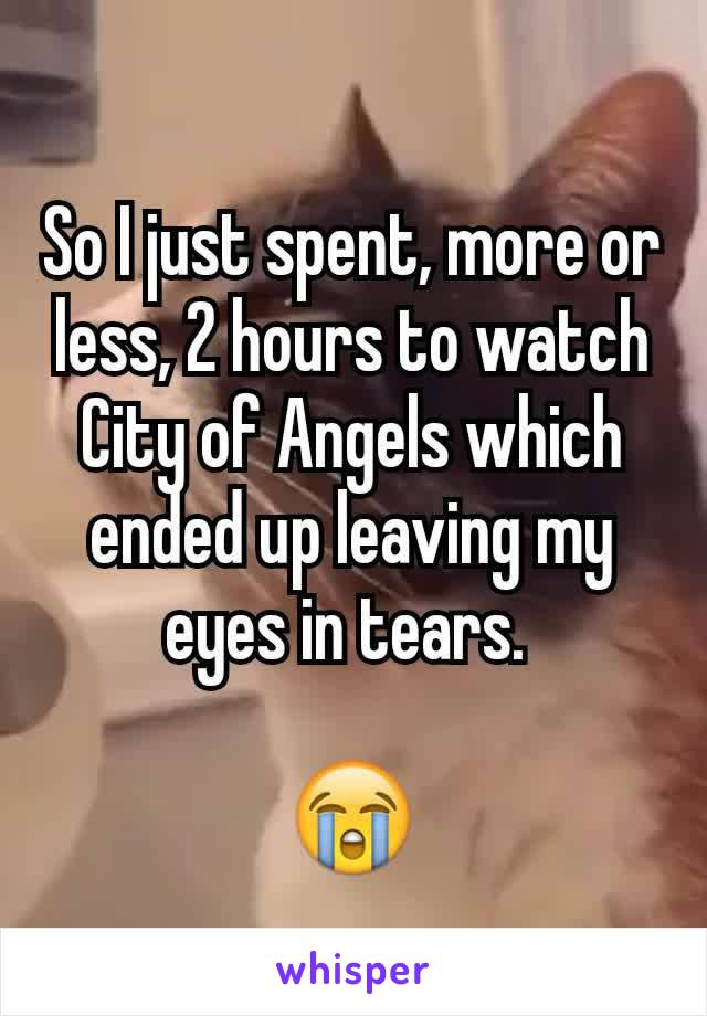 So I just spent, more or less, 2 hours to watch City of Angels which ended up leaving my eyes in tears.   😭