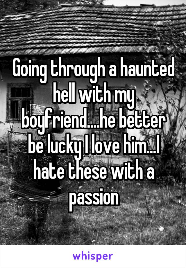 Going through a haunted hell with my boyfriend....he better be lucky I love him...I hate these with a passion