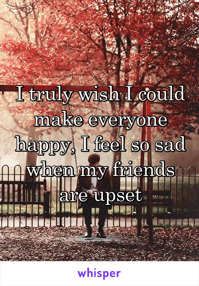 I truly wish I could make everyone happy, I feel so sad when my friends are upset