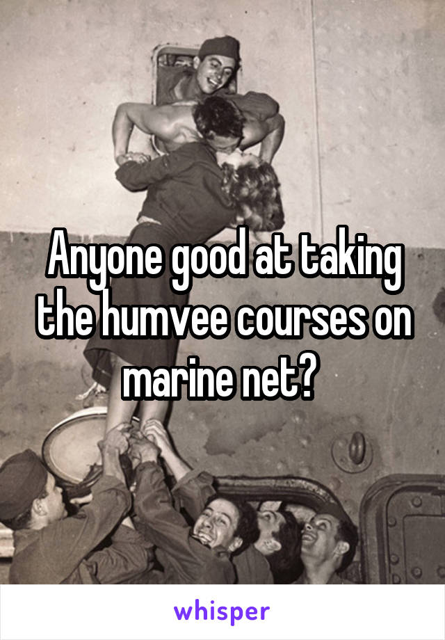 Anyone good at taking the humvee courses on marine net?
