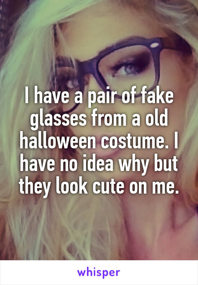 I have a pair of fake glasses from a old halloween costume. I have no idea why but they look cute on me.