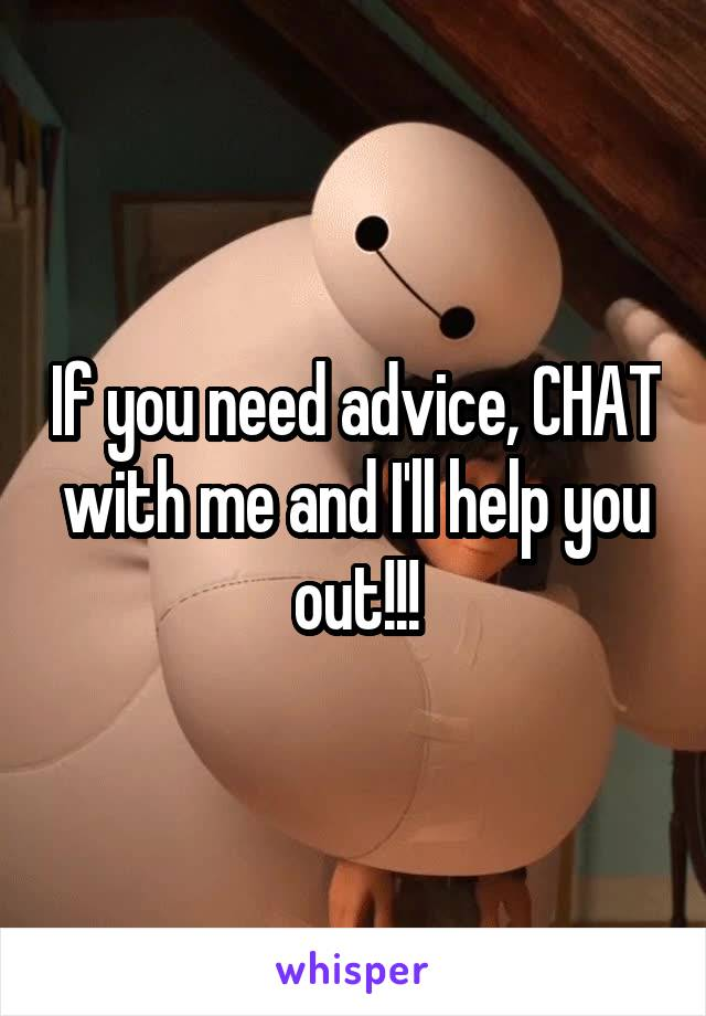 If you need advice, CHAT with me and I'll help you out!!!