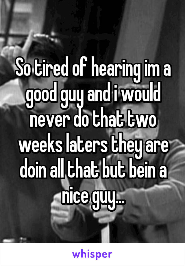 So tired of hearing im a good guy and i would never do that two weeks laters they are doin all that but bein a nice guy...