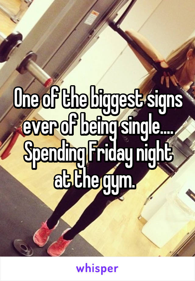 One of the biggest signs ever of being single.... Spending Friday night at the gym.