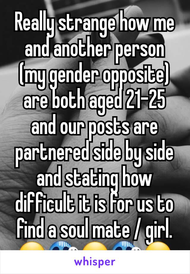Really strange how me and another person (my gender opposite) are both aged 21-25 and our posts are partnered side by side and stating how difficult it is for us to find a soul mate / girl. 😮😱😮😱😮